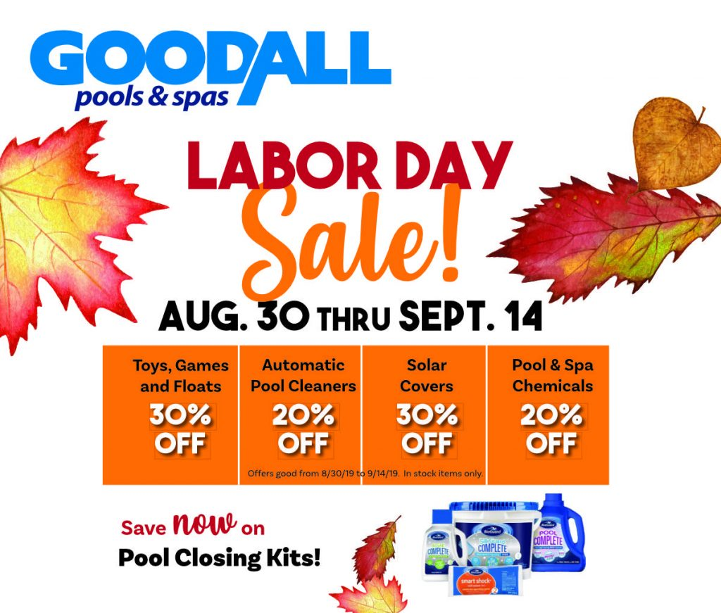 Goodall Pools and Spas Labor Day Sale - August 30 through September 14 - Toys, Games, and Floats 30% Off - Automatic Pool Cleaners 20% Off - Solar Covers 30% Off - Pool and Spa Chemicals 20% Off - Save Now on Pool Closing Kits!