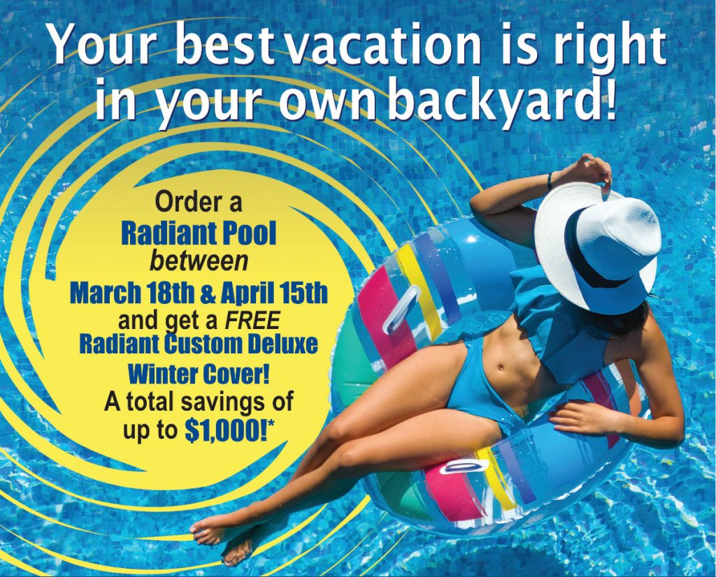 Your Best Vacation is Right in Your Own Backyard - Order a Radiant Pool between March 18th and April 15th and get a FREE Radiant Custom Deluxe Winter Cover - A Total Savings of up to $1,000!*
